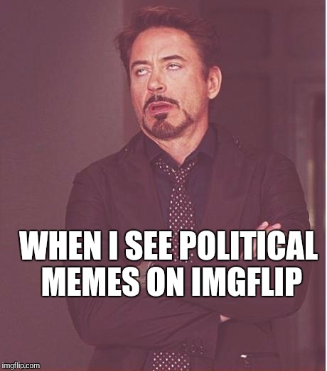 Face You Make Robert Downey Jr Meme | WHEN I SEE POLITICAL MEMES ON IMGFLIP | image tagged in memes,face you make robert downey jr | made w/ Imgflip meme maker