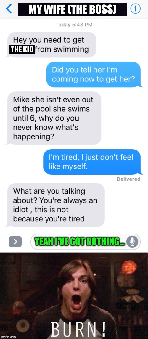 My real life (she's not being mean, I'm a space cadet) | MY WIFE (THE BOSS) THE KID YEAH I'VE GOT NOTHING... | image tagged in wife,husband,iphone,text,idiot,tired | made w/ Imgflip meme maker