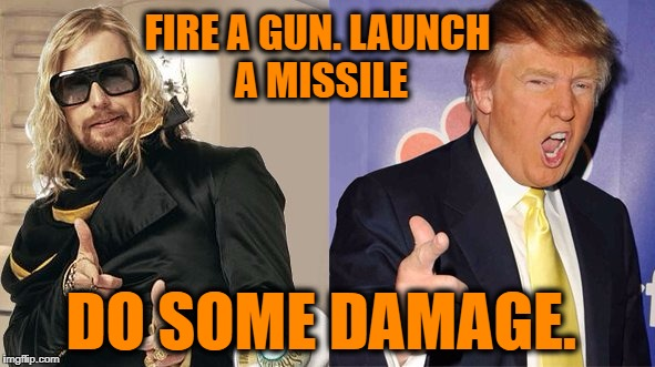 Politics in a nutshell | FIRE A GUN. LAUNCH A MISSILE DO SOME DAMAGE. | image tagged in zaphod,trump | made w/ Imgflip meme maker