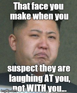 Unhappy for good reason: Real tyrants have thin skin. | That face you make when you suspect they are laughing AT you, not WITH you... | image tagged in kim jong unhappy,kim ill,laughing at me,laughing with me,that face you make when,thin skin | made w/ Imgflip meme maker