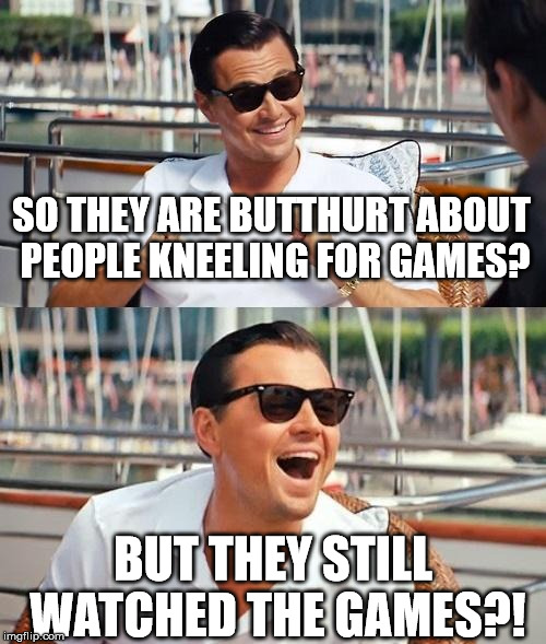 Butthurt but obedient!  | SO THEY ARE BUTTHURT ABOUT PEOPLE KNEELING FOR GAMES? BUT THEY STILL WATCHED THE GAMES?! | image tagged in memes,leonardo dicaprio wolf of wall street,nfl,kneel,fake sjw | made w/ Imgflip meme maker