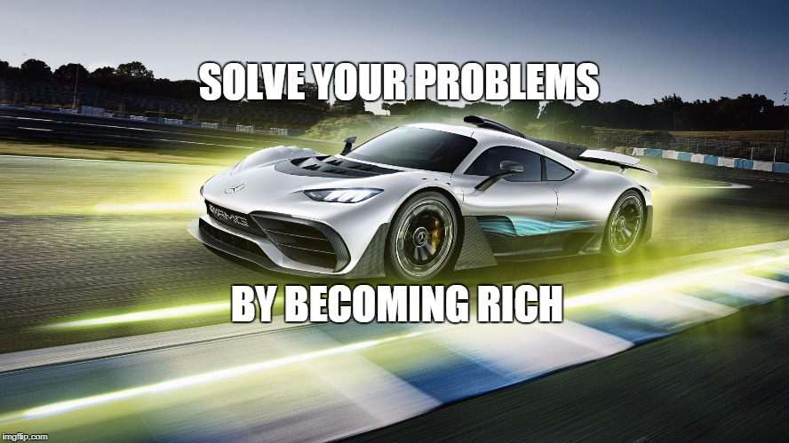 project one amg | SOLVE YOUR PROBLEMS BY BECOMING RICH | image tagged in amg,rich,project | made w/ Imgflip meme maker