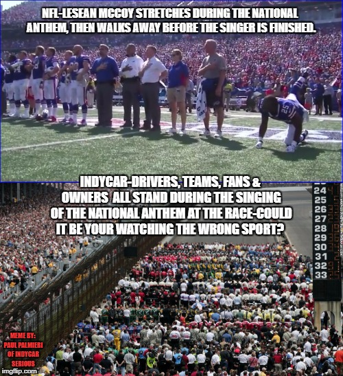 If your not watching IndyCar, your watching the wrong sport | NFL-LESEAN MCCOY STRETCHES DURING THE NATIONAL ANTHEM, THEN WALKS AWAY BEFORE THE SINGER IS FINISHED. INDYCAR-DRIVERS, TEAMS, FANS & OWNERS  | image tagged in indycar series,nfl memes,nfl football,nascar,open-wheel racing,political meme | made w/ Imgflip meme maker
