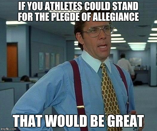 I pledge of allegiance to the flag, of the United States of America! You know the rest | IF YOU ATHLETES COULD STAND FOR THE PLEGDE OF ALLEGIANCE THAT WOULD BE GREAT | image tagged in memes,that would be great,athletes,triggered | made w/ Imgflip meme maker