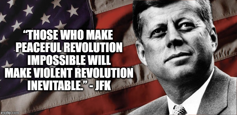 "JFK Protests | ""THOSE WHO MAKE PEACEFUL REVOLUTION IMPOSSIBLE WILL MAKE VIOLENT REVOLUTION INEVITABLE."" - JFK 