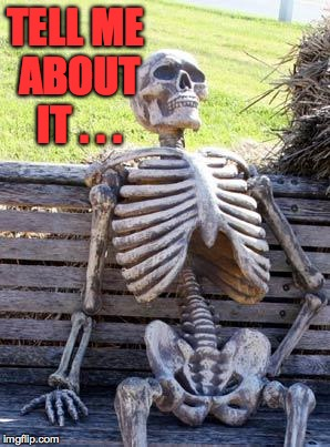 Waiting Skeleton Meme | TELL ME ABOUT IT . . . | image tagged in memes,waiting skeleton | made w/ Imgflip meme maker