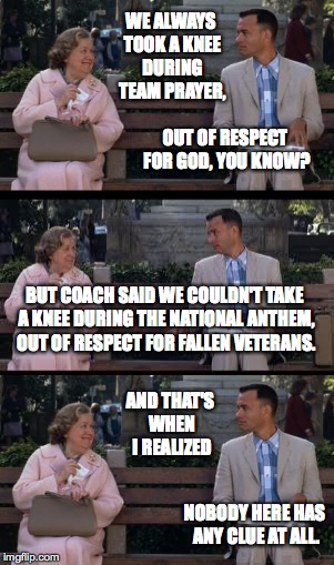 Forrest may not be a smart man, but he knows what bullshit is. | WE ALWAYS TOOK A KNEE DURING TEAM PRAYER, AND THAT'S WHEN I REALIZED OUT OF RESPECT FOR GOD, YOU KNOW? BUT COACH SAID WE COULDN'T TAKE A KNE | image tagged in memes,forrest | made w/ Imgflip meme maker