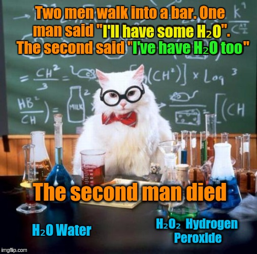 "Chemistry Cat | Two men walk into a bar. One man said ""I'll have some H₂O"".  The second said ""I've have H₂O too"" The second man died I'll have some H₂O I've 