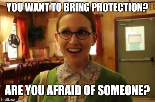 Sexually Oblivious Girlfriend Meme | YOU WANT TO BRING PROTECTION? ARE YOU AFRAID OF SOMEONE? | image tagged in memes,sexually oblivious girlfriend | made w/ Imgflip meme maker