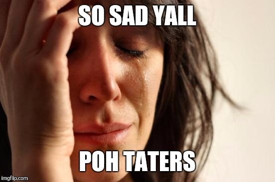 First World Problems Meme | SO SAD YALL POH TATERS | image tagged in memes,first world problems | made w/ Imgflip meme maker