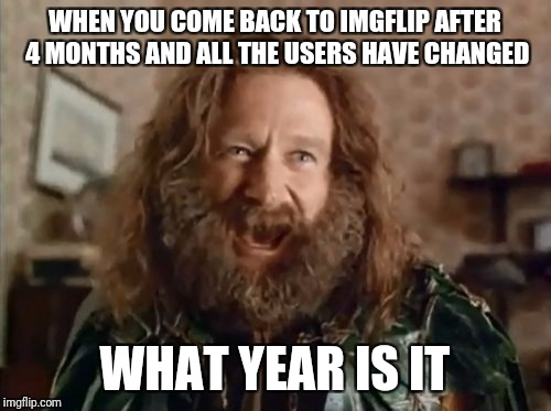 So many new mem(b)ers... | WHEN YOU COME BACK TO IMGFLIP AFTER 4 MONTHS AND ALL THE USERS HAVE CHANGED WHAT YEAR IS IT | image tagged in memes,what year is it | made w/ Imgflip meme maker