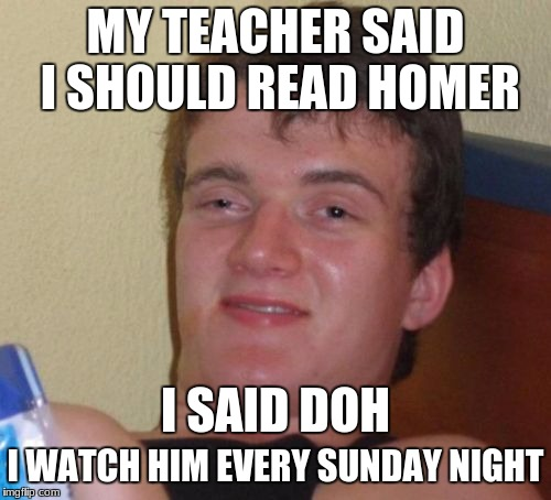 10 Guy Meme | MY TEACHER SAID I SHOULD READ HOMER I WATCH HIM EVERY SUNDAY NIGHT I SAID DOH | image tagged in memes,10 guy | made w/ Imgflip meme maker