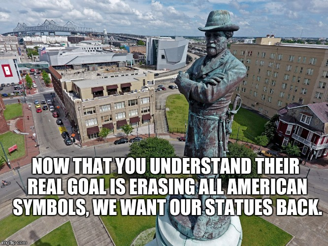 NOW THAT YOU UNDERSTAND THEIR REAL GOAL IS ERASING ALL AMERICAN SYMBOLS, WE WANT OUR STATUES BACK. | image tagged in robert e lee statue | made w/ Imgflip meme maker
