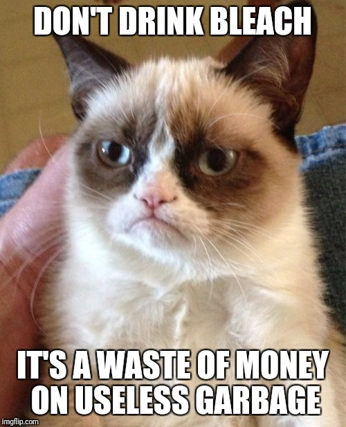 Grumpy Cat Meme | DON'T DRINK BLEACH IT'S A WASTE OF MONEY ON USELESS GARBAGE | image tagged in memes,grumpy cat | made w/ Imgflip meme maker