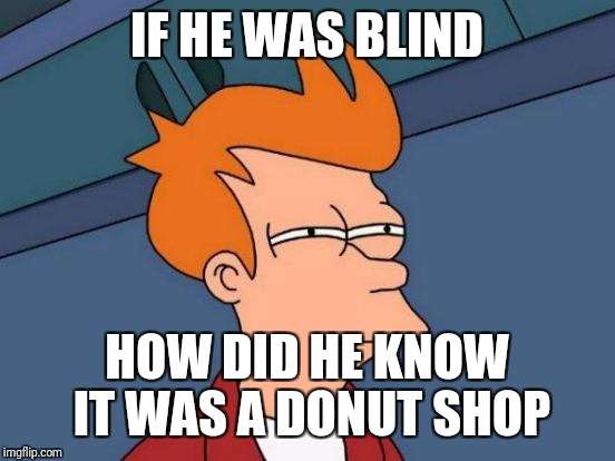 Futurama Fry Meme | IF HE WAS BLIND HOW DID HE KNOW IT WAS A DONUT SHOP | image tagged in memes,futurama fry | made w/ Imgflip meme maker