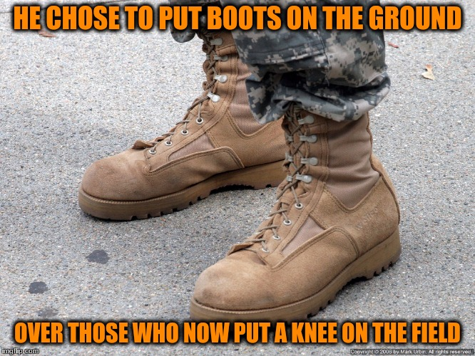 HE CHOSE TO PUT BOOTS ON THE GROUND OVER THOSE WHO NOW PUT A KNEE ON THE FIELD | made w/ Imgflip meme maker