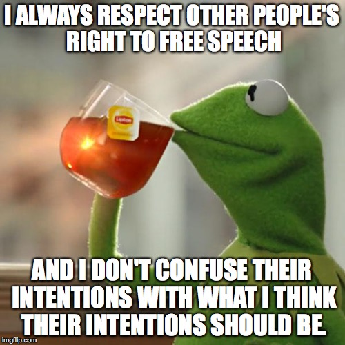 But Thats None Of My Business Meme | I ALWAYS RESPECT OTHER PEOPLE'S RIGHT TO FREE SPEECH AND I DON'T CONFUSE THEIR INTENTIONS WITH WHAT I THINK THEIR INTENTIONS SHOULD BE. | image tagged in memes,but thats none of my business,kermit the frog | made w/ Imgflip meme maker