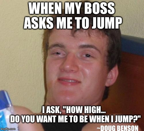"Getting 10 Guy with High | WHEN MY BOSS ASKS ME TO JUMP I ASK, ""HOW HIGH...          DO YOU WANT ME TO BE WHEN I JUMP?"" ~DOUG BENSON 