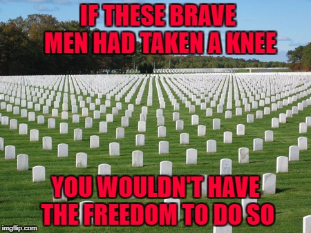 When you kneel during the National Anthem you're not disrespecting the US you're disrespecting those who fought for your freedom | IF THESE BRAVE MEN HAD TAKEN A KNEE YOU WOULDN'T HAVE THE FREEDOM TO DO SO | image tagged in calverton national cemetery,memes,not funny,stand for the national anthem,overpaid athletes,fire them all | made w/ Imgflip meme maker