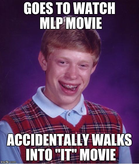 "Bad Luck Brian Meme | GOES TO WATCH MLP MOVIE ACCIDENTALLY WALKS INTO ""IT"" MOVIE 