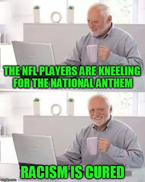 said no one ever..... | THE NFL PLAYERS ARE KNEELING FOR THE NATIONAL ANTHEM RACISM IS CURED | image tagged in memes,hide the pain harold | made w/ Imgflip meme maker