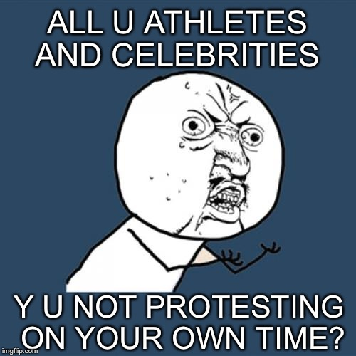 Put up a billboard or buy TV ad time instead of holding viewers hostage when we turn on our TVs | ALL U ATHLETES AND CELEBRITIES Y U NOT PROTESTING ON YOUR OWN TIME? | image tagged in memes,y u no | made w/ Imgflip meme maker