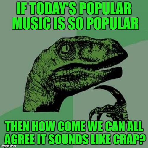 Philosoraptor Meme | IF TODAY'S POPULAR MUSIC IS SO POPULAR THEN HOW COME WE CAN ALL AGREE IT SOUNDS LIKE CRAP? | image tagged in memes,philosoraptor,today's hits,music | made w/ Imgflip meme maker
