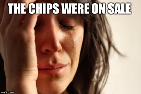First World Problems Meme | THE CHIPS WERE ON SALE | image tagged in memes,first world problems | made w/ Imgflip meme maker