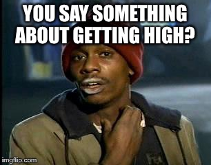 Y'all Got Any More Of That Meme | YOU SAY SOMETHING ABOUT GETTING HIGH? | image tagged in memes,yall got any more of | made w/ Imgflip meme maker