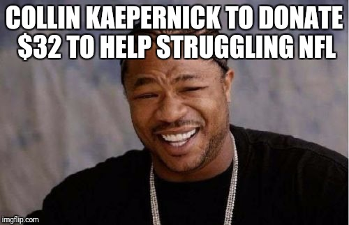Yo Dawg Heard You Meme | COLLIN KAEPERNICK TO DONATE $32 TO HELP STRUGGLING NFL | image tagged in memes,yo dawg heard you | made w/ Imgflip meme maker
