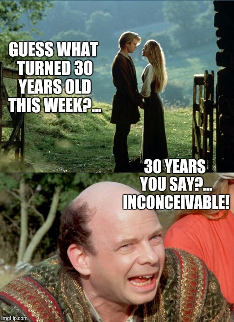 It's Inconceivable how old this makes me feel  | GUESS WHAT TURNED 30 YEARS OLD THIS WEEK?... 30 YEARS YOU SAY?... INCONCEIVABLE! | image tagged in the princess bride,inconceivable,jbmemegeek,robin wright | made w/ Imgflip meme maker