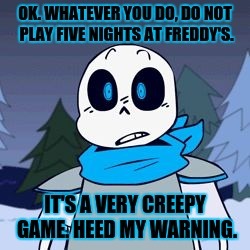 PAPYRUSSSSS | OK. WHATEVER YOU DO, DO NOT PLAY FIVE NIGHTS AT FREDDY'S. IT'S A VERY CREEPY GAME. HEED MY WARNING. | image tagged in papyrusssss | made w/ Imgflip meme maker