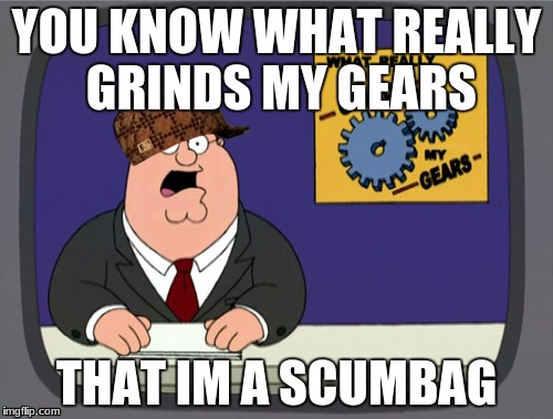 Peter Griffin News Meme | YOU KNOW WHAT REALLY GRINDS MY GEARS THAT IM A SCUMBAG | image tagged in memes,peter griffin news,scumbag | made w/ Imgflip meme maker