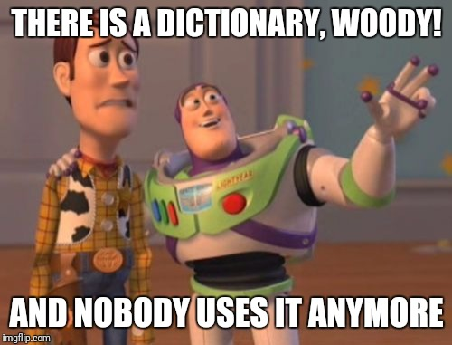 X, X Everywhere Meme | THERE IS A DICTIONARY, WOODY! AND NOBODY USES IT ANYMORE | image tagged in memes,x x everywhere | made w/ Imgflip meme maker