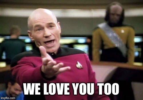 Picard Wtf Meme | WE LOVE YOU TOO | image tagged in memes,picard wtf | made w/ Imgflip meme maker