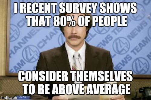 Ron Burgundy Meme | I RECENT SURVEY SHOWS THAT 80% OF PEOPLE CONSIDER THEMSELVES TO BE ABOVE AVERAGE | image tagged in memes,ron burgundy | made w/ Imgflip meme maker