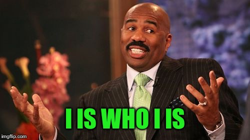 Steve Harvey Meme | I IS WHO I IS | image tagged in memes,steve harvey | made w/ Imgflip meme maker