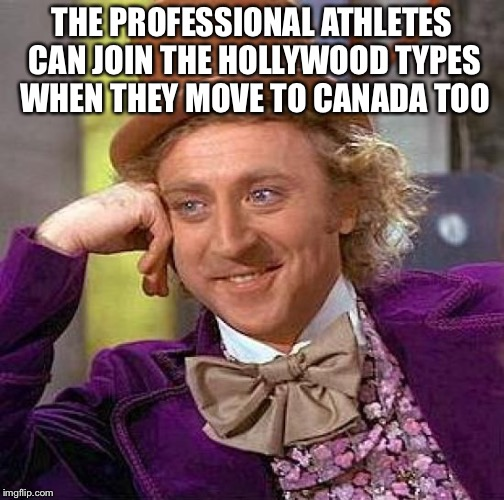 Creepy Condescending Wonka Meme | THE PROFESSIONAL ATHLETES CAN JOIN THE HOLLYWOOD TYPES WHEN THEY MOVE TO CANADA TOO | image tagged in memes,creepy condescending wonka | made w/ Imgflip meme maker