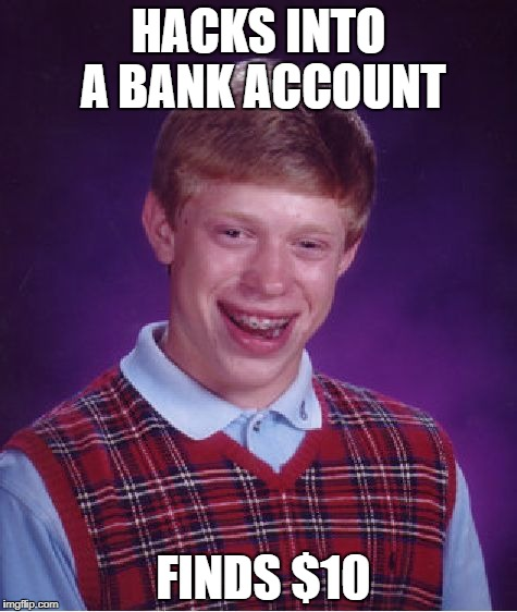 When they ask me about how I secure my bank account I show them this meme | HACKS INTO A BANK ACCOUNT FINDS $10 | image tagged in memes,bad luck brian,banks,hackers | made w/ Imgflip meme maker