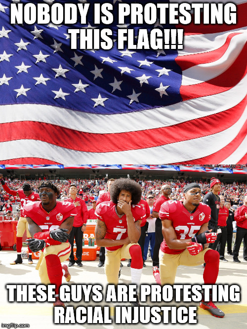 NOBODY IS PROTESTING THIS FLAG!!! THESE GUYS ARE PROTESTING RACIAL INJUSTICE | image tagged in liberals,takeaknee,trump | made w/ Imgflip meme maker