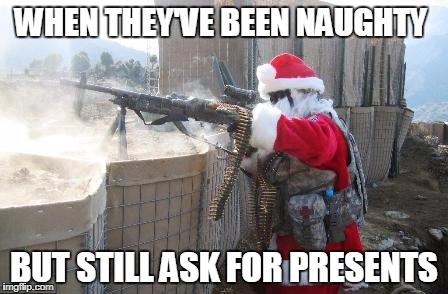 Hohoho Meme | WHEN THEY'VE BEEN NAUGHTY BUT STILL ASK FOR PRESENTS | image tagged in memes,hohoho | made w/ Imgflip meme maker