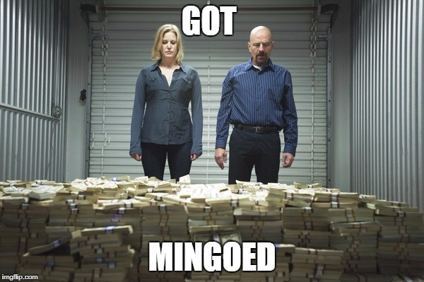 Breaking bad money | GOT MINGOED | image tagged in breaking bad money | made w/ Imgflip meme maker