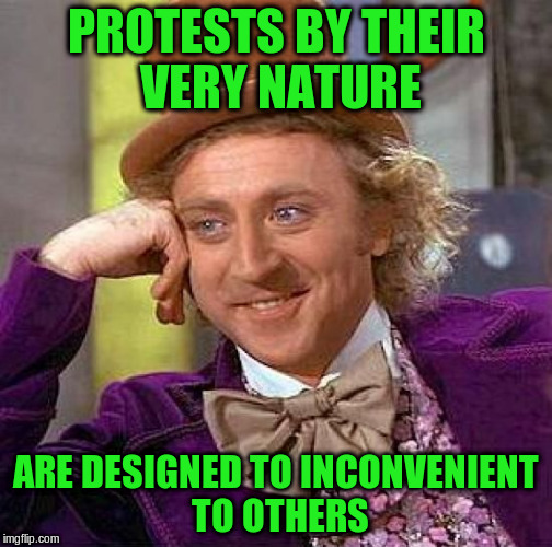 Creepy Condescending Wonka Meme | PROTESTS BY THEIR VERY NATURE ARE DESIGNED TO INCONVENIENT TO OTHERS | image tagged in memes,creepy condescending wonka | made w/ Imgflip meme maker