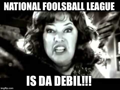 black and white waterboy mama is the devil | NATIONAL FOOLSBALL LEAGUE IS DA DEBIL!!! | image tagged in black and white waterboy mama is the devil | made w/ Imgflip meme maker