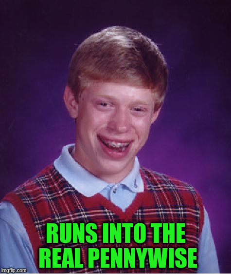 Bad Luck Brian Meme | RUNS INTO THE REAL PENNYWISE | image tagged in memes,bad luck brian | made w/ Imgflip meme maker