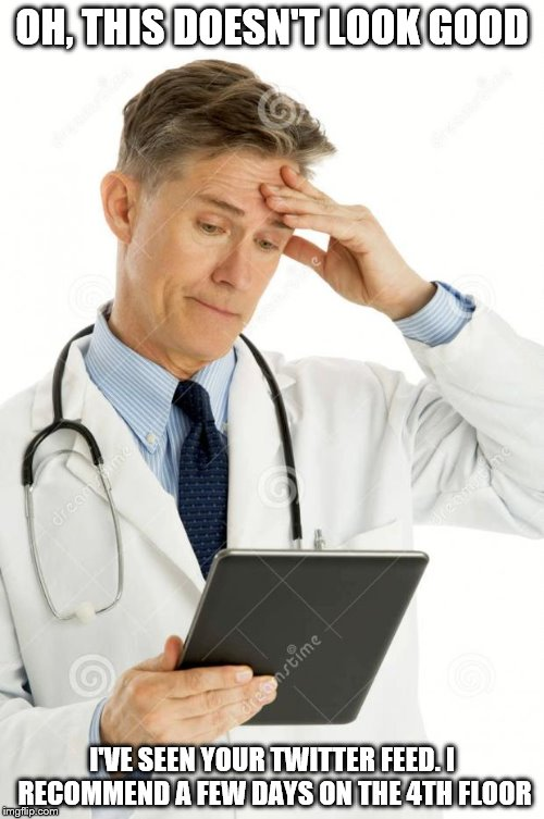 Filedoctor | OH, THIS DOESN'T LOOK GOOD I'VE SEEN YOUR TWITTER FEED. I RECOMMEND A FEW DAYS ON THE 4TH FLOOR | image tagged in filedoctor | made w/ Imgflip meme maker