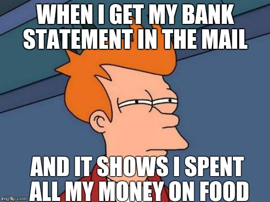 Futurama Fry Meme | WHEN I GET MY BANK STATEMENT IN THE MAIL AND IT SHOWS I SPENT ALL MY MONEY ON FOOD | image tagged in memes,futurama fry | made w/ Imgflip meme maker