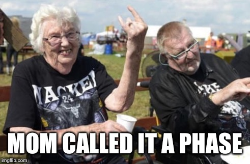 I wonder if they are at a Qemists concert | MOM CALLED IT A PHASE | image tagged in meme,metal,music,grandma,phase | made w/ Imgflip meme maker