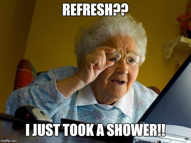 Grandma Finds The Internet Meme | REFRESH?? I JUST TOOK A SHOWER!! | image tagged in memes,grandma finds the internet | made w/ Imgflip meme maker