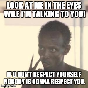 Look At Me Meme | LOOK AT ME IN THE EYES WILE I'M TALKING TO YOU! IF U DON'T RESPECT YOURSELF NOBODY IS GONNA RESPECT YOU. | image tagged in memes,look at me | made w/ Imgflip meme maker